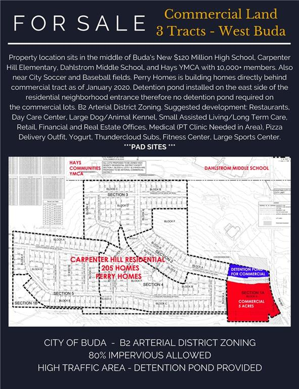 Restrictions: Yes 1 of 4 Subdivided Commercial Lots in West Buda in between New $120 Million High School, Carpenter Hill Elementary, and Dahlstrom Middle School. Perry Homes building 205+ homes starting in May 2019 directly behind commercial tract. Surrounded by YMCA (10,000+ members) and City Baseball Fields. $420,000+ Detention Pond has been installed to the east of the Commercial Tracts by the developer. NO Detention Ponds required on the commercial lots. Maximizes Development. B2 Arterial District Zoning. SEE BROCHURE